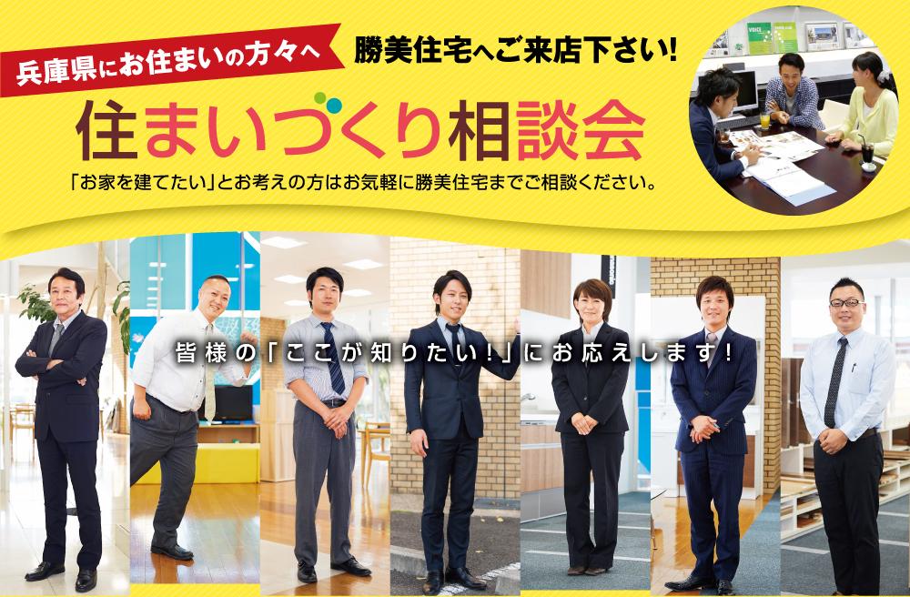兵庫県にお住いの方へ 勝美住宅へご来店ください! 住まいづくり相談会 お家を建てたいとお考えの方はお気軽に勝美住宅までご相談ください。皆様の知りたいにお応えします